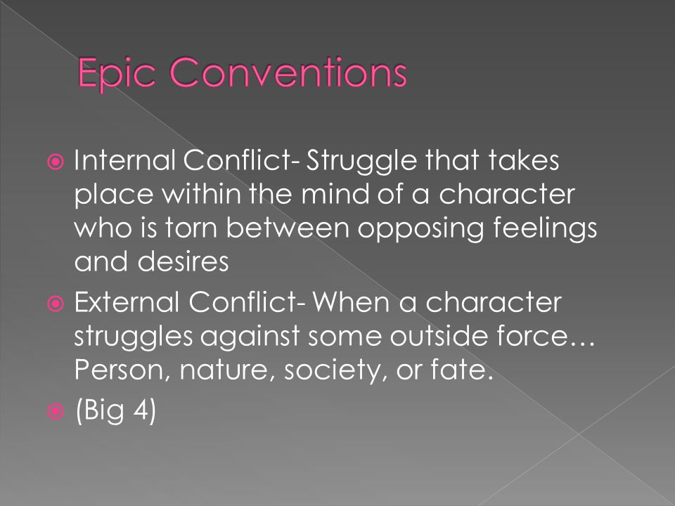  Internal Conflict- Struggle that takes place within the mind of a character who is torn between opposing feelings and desires  External Conflict- When a character struggles against some outside force… Person, nature, society, or fate.