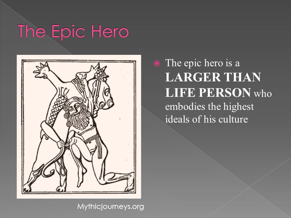  The epic hero is a LARGER THAN LIFE PERSON who embodies the highest ideals of his culture Mythicjourneys.org