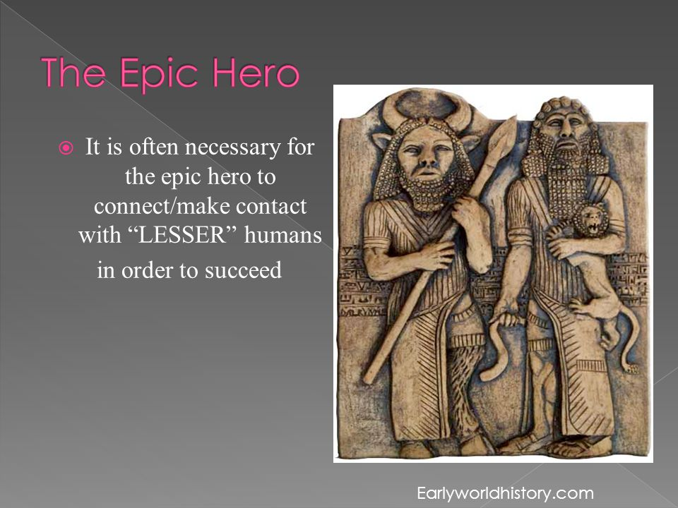 It is often necessary for the epic hero to connect/make contact with LESSER humans in order to succeed Earlyworldhistory.com