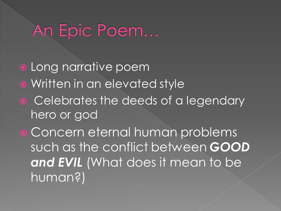  Long narrative poem  Written in an elevated style  Celebrates the deeds of a legendary hero or god  Concern eternal human problems such as the conflict between GOOD and EVIL (What does it mean to be human )