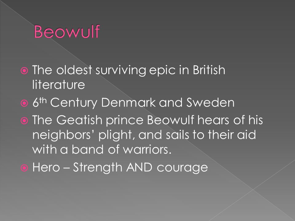  The oldest surviving epic in British literature  6 th Century Denmark and Sweden  The Geatish prince Beowulf hears of his neighbors' plight, and sails to their aid with a band of warriors.