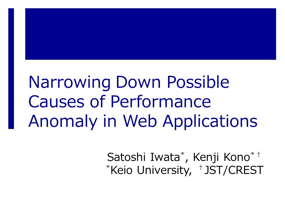 Narrowing Down Possible Causes of Performance Anomaly in Web Applications Satoshi Iwata *, Kenji Kono *† * Keio University, † JST/CREST
