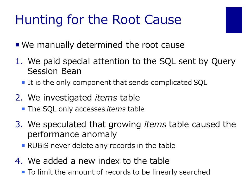 Hunting for the Root Cause  We manually determined the root cause 1.We paid special attention to the SQL sent by Query Session Bean  It is the only component that sends complicated SQL 2.We investigated items table  The SQL only accesses items table 3.We speculated that growing items table caused the performance anomaly  RUBiS never delete any records in the table 4.We added a new index to the table  To limit the amount of records to be linearly searched