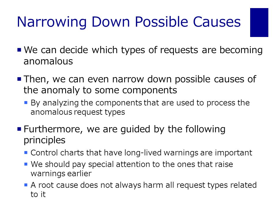 Narrowing Down Possible Causes  We can decide which types of requests are becoming anomalous  Then, we can even narrow down possible causes of the anomaly to some components  By analyzing the components that are used to process the anomalous request types  Furthermore, we are guided by the following principles  Control charts that have long-lived warnings are important  We should pay special attention to the ones that raise warnings earlier  A root cause does not always harm all request types related to it