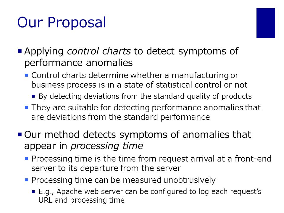 Our Proposal  Applying control charts to detect symptoms of performance anomalies  Control charts determine whether a manufacturing or business process is in a state of statistical control or not  By detecting deviations from the standard quality of products  They are suitable for detecting performance anomalies that are deviations from the standard performance  Our method detects symptoms of anomalies that appear in processing time  Processing time is the time from request arrival at a front-end server to its departure from the server  Processing time can be measured unobtrusively  E.g., Apache web server can be configured to log each request's URL and processing time