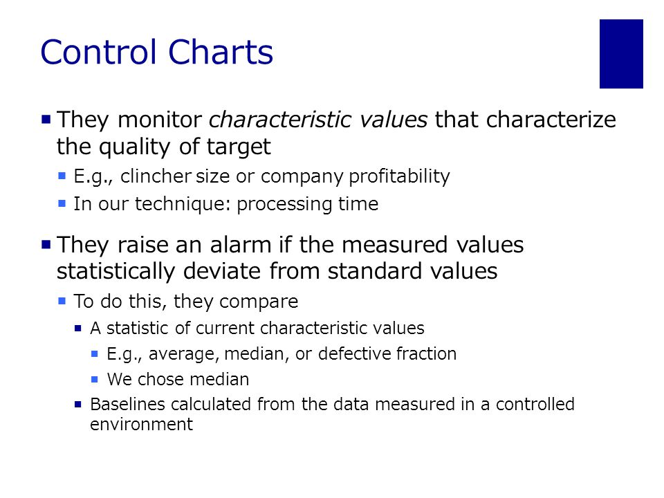 Control Charts  They monitor characteristic values that characterize the quality of target  E.g., clincher size or company profitability  In our technique: processing time  They raise an alarm if the measured values statistically deviate from standard values  To do this, they compare  A statistic of current characteristic values  E.g., average, median, or defective fraction  We chose median  Baselines calculated from the data measured in a controlled environment