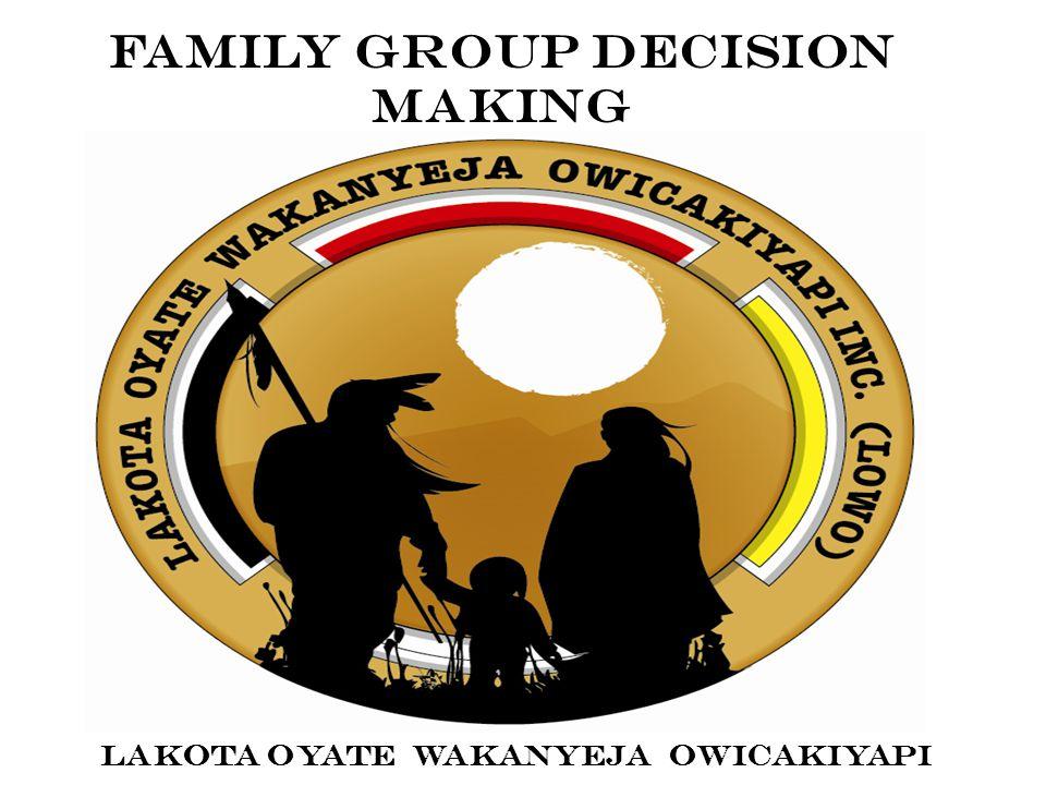 Family Group Decision Making LAKOTA OYATE WAKANYEJA OWICAKIYAPI