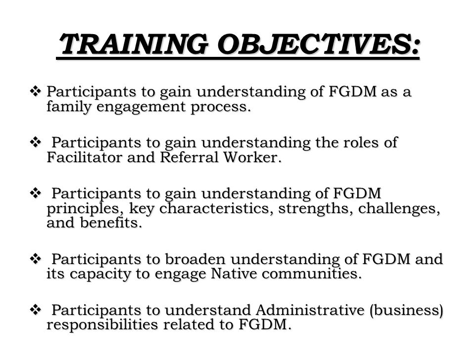 TRAINING OBJECTIVES:  Participants to gain understanding of FGDM as a family engagement process.  Participants to gain understanding the roles of Fa