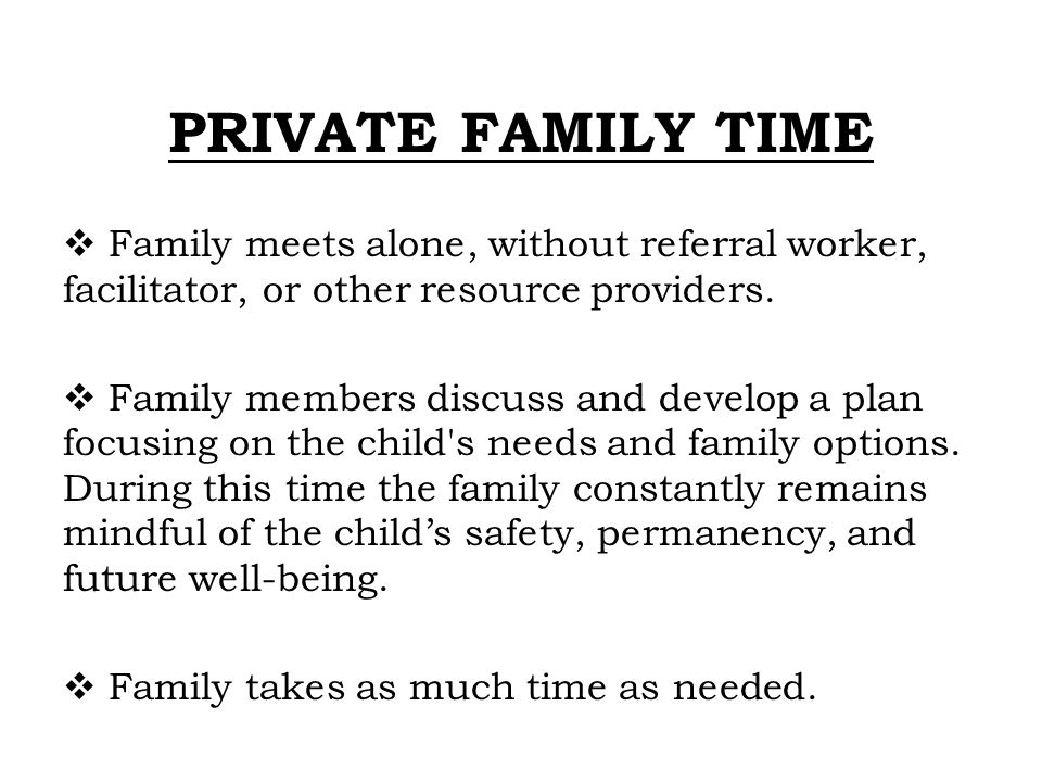 PRIVATE FAMILY TIME  Family meets alone, without referral worker, facilitator, or other resource providers.  Family members discuss and develop a pl