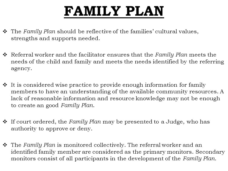 FAMILY PLAN  The Family Plan should be reflective of the families' cultural values, strengths and supports needed.  Referral worker and the facilita