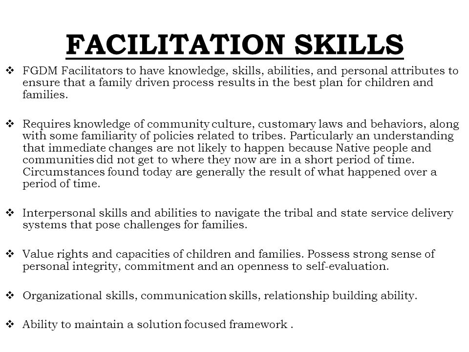 FACILITATION SKILLS  FGDM Facilitators to have knowledge, skills, abilities, and personal attributes to ensure that a family driven process results i