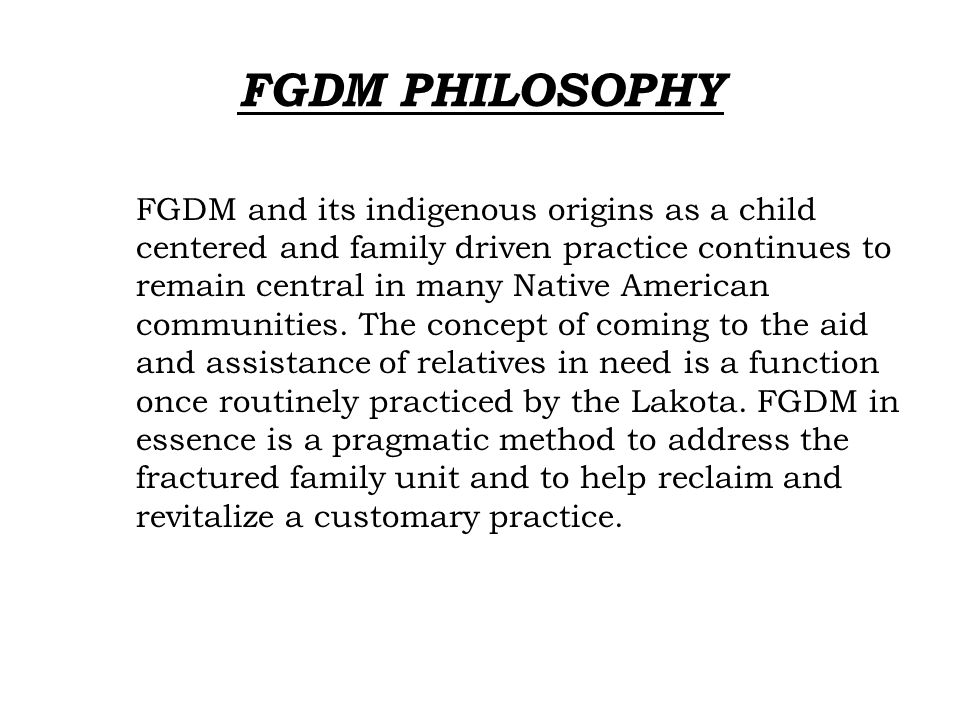 PURPOSE  FGDM Purpose : To establish a process for families to join with relatives and to develop a plan to ensure that children are safe, nurtured, and can find permanence.