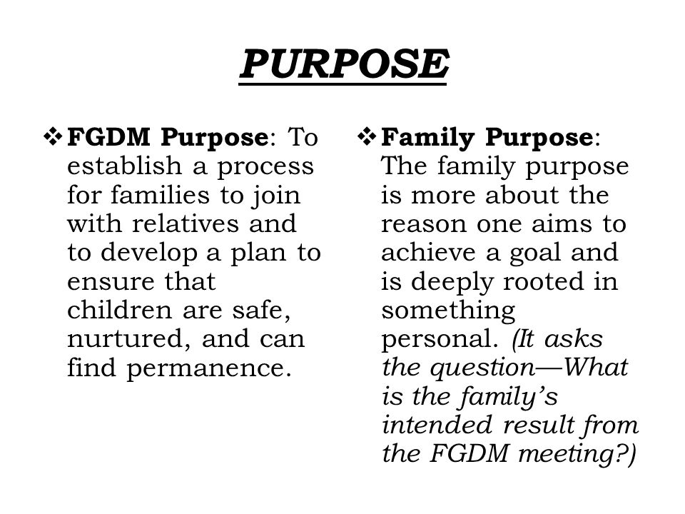 PURPOSE  FGDM Purpose : To establish a process for families to join with relatives and to develop a plan to ensure that children are safe, nurtured,