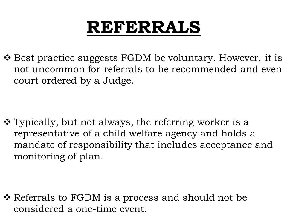 REFERRALS  Best practice suggests FGDM be voluntary. However, it is not uncommon for referrals to be recommended and even court ordered by a Judge. 