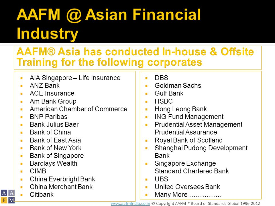 www.aafmindia.co.inwww.aafmindia.co.in © Copyright AAFM ® Board of Standards Global 1996-2012  AIA Singapore – Life Insurance  ANZ Bank  ACE Insurance  Am Bank Group  American Chamber of Commerce  BNP Paribas  Bank Julius Baer  Bank of China  Bank of East Asia  Bank of New York  Bank of Singapore  Barclays Wealth  CIMB  China Everbright Bank  China Merchant Bank  Citibank  DBS  Goldman Sachs  Gulf Bank  HSBC  Hong Leong Bank  ING Fund Management  Prudential Asset Management Prudential Assurance  Royal Bank of Scotland  Shanghai Pudong Development Bank  Singapore Exchange Standard Chartered Bank  UBS  United Oversees Bank  Many More ……………