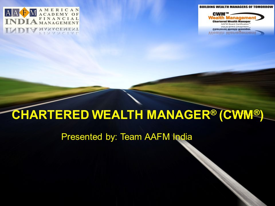 www.aafmindia.co.inwww.aafmindia.co.in © Copyright AAFM ® Board of Standards Global 1996-2012 Presented by: Team AAFM India CHARTERED WEALTH MANAGER ® (CWM ® )
