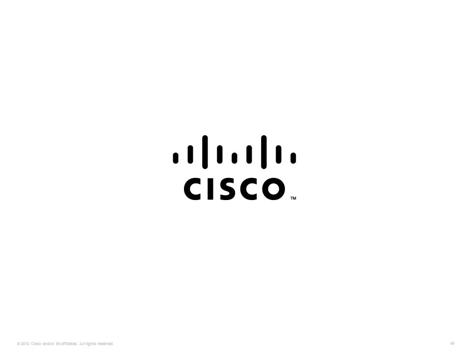 © 2012 Cisco and/or its affiliates. All rights reserved. 40