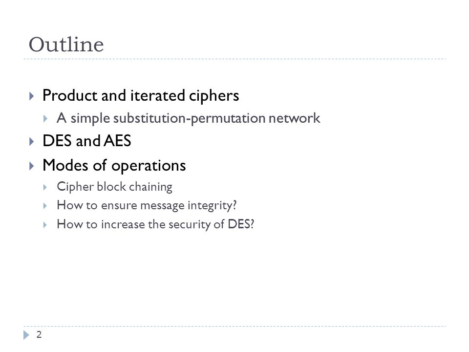 Outline 2  Product and iterated ciphers  A simple substitution-permutation network  DES and AES  Modes of operations  Cipher block chaining  How to ensure message integrity.