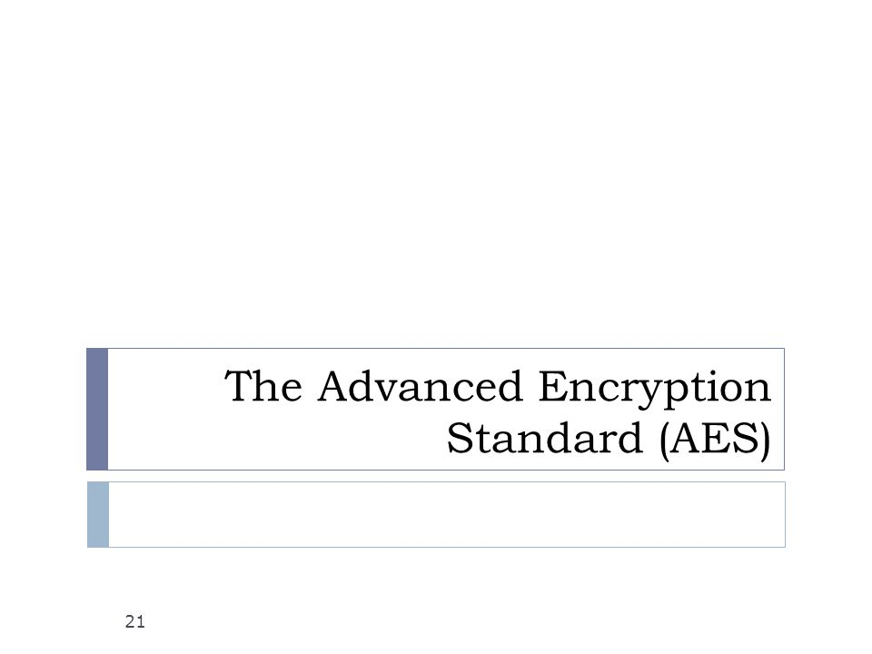 The Advanced Encryption Standard (AES) 21