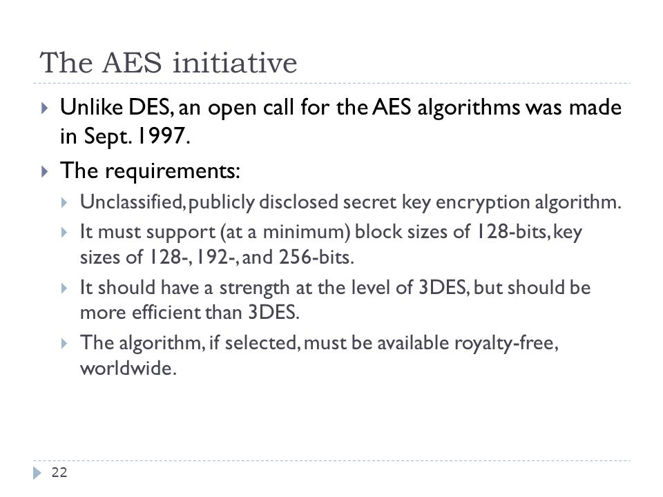 The AES initiative 22  Unlike DES, an open call for the AES algorithms was made in Sept.