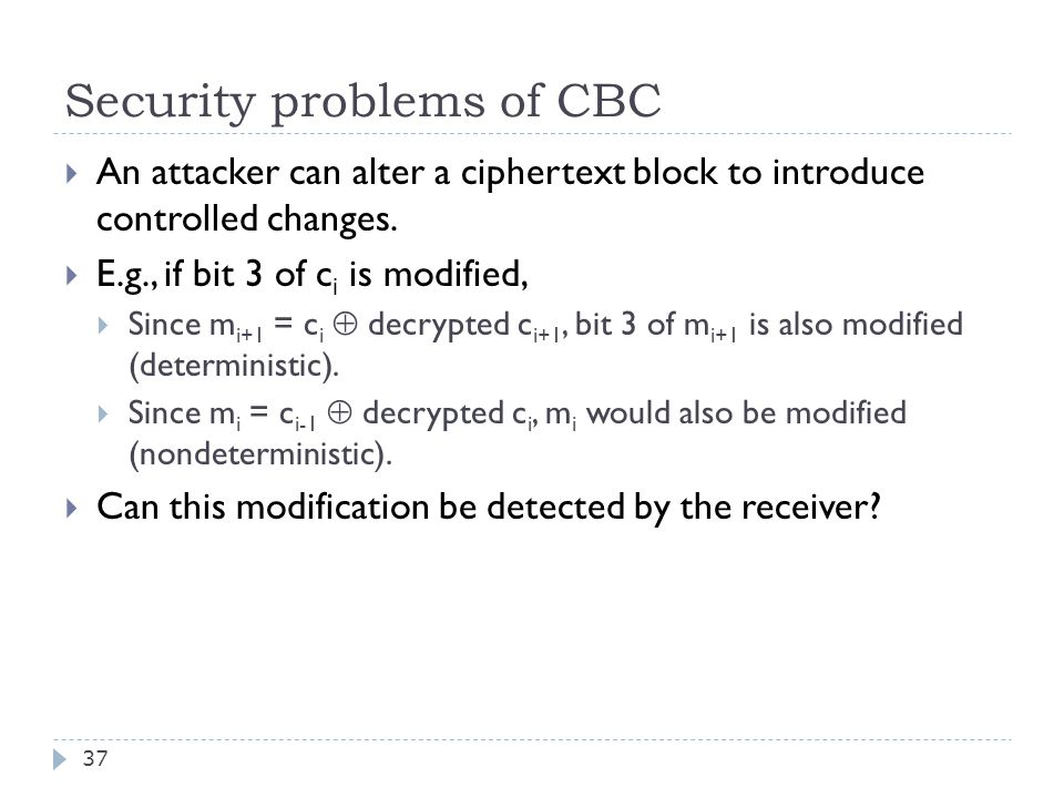 Security problems of CBC 37  An attacker can alter a ciphertext block to introduce controlled changes.