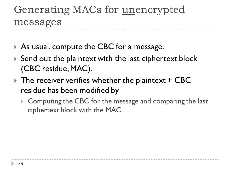 Generating MACs for unencrypted messages 39  As usual, compute the CBC for a message.