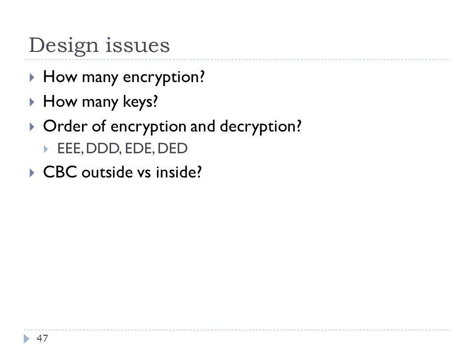 Design issues 47  How many encryption.  How many keys.