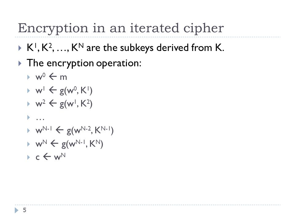 Encryption in an iterated cipher 5  K 1, K 2, …, K N are the subkeys derived from K.