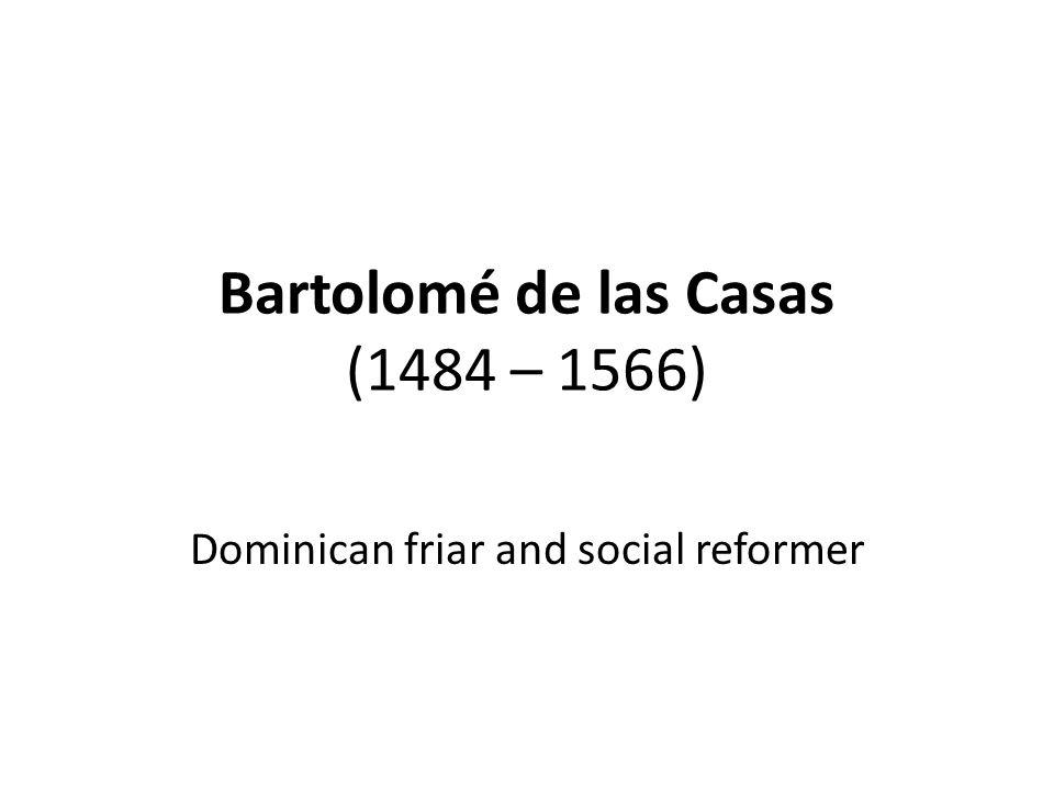 Bartolomé de las Casas (1484 – 1566) Dominican friar and social reformer