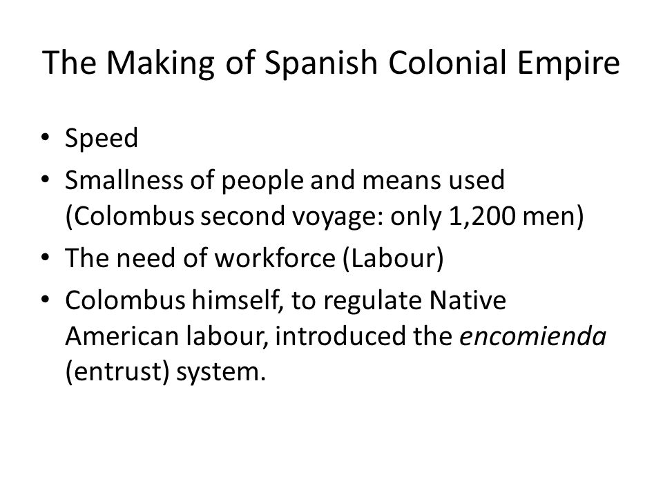 The Making of Spanish Colonial Empire Speed Smallness of people and means used (Colombus second voyage: only 1,200 men) The need of workforce (Labour)