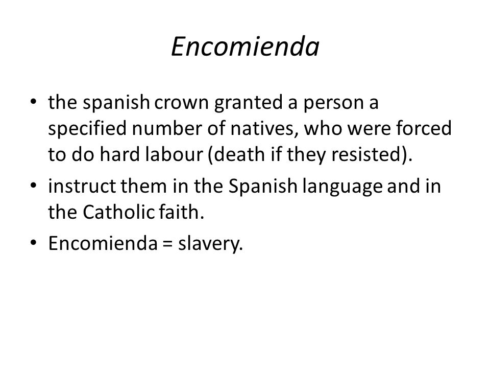 Encomienda the spanish crown granted a person a specified number of natives, who were forced to do hard labour (death if they resisted). instruct them
