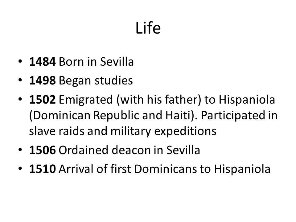 Life 1484 Born in Sevilla 1498 Began studies 1502 Emigrated (with his father) to Hispaniola (Dominican Republic and Haiti). Participated in slave raid