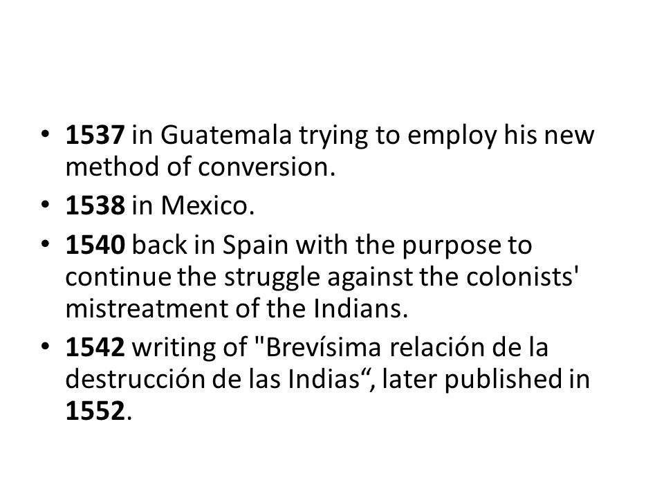 1537 in Guatemala trying to employ his new method of conversion. 1538 in Mexico. 1540 back in Spain with the purpose to continue the struggle against