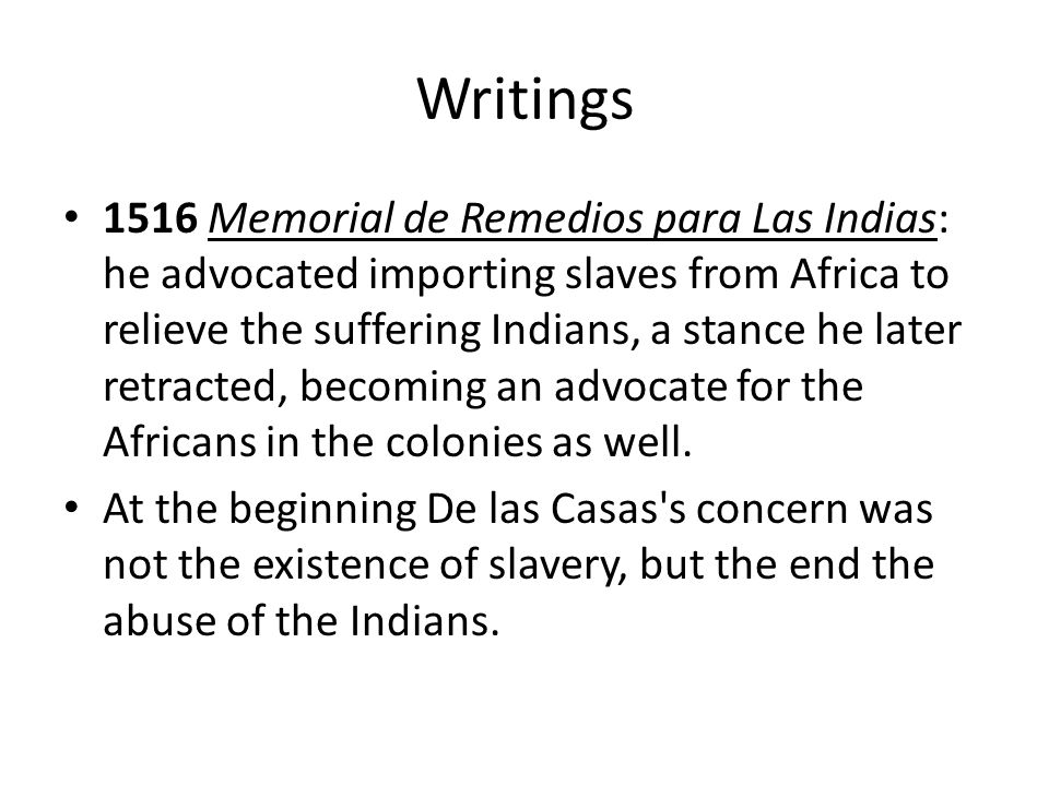 Writings 1516 Memorial de Remedios para Las Indias: he advocated importing slaves from Africa to relieve the suffering Indians, a stance he later retr