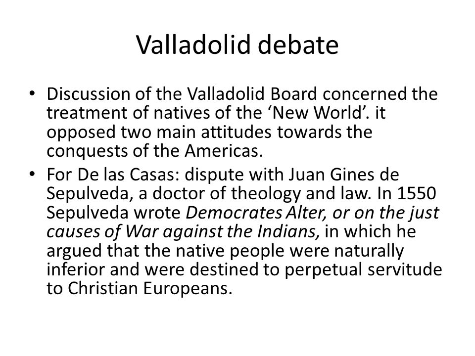 Valladolid debate Discussion of the Valladolid Board concerned the treatment of natives of the 'New World'. it opposed two main attitudes towards the