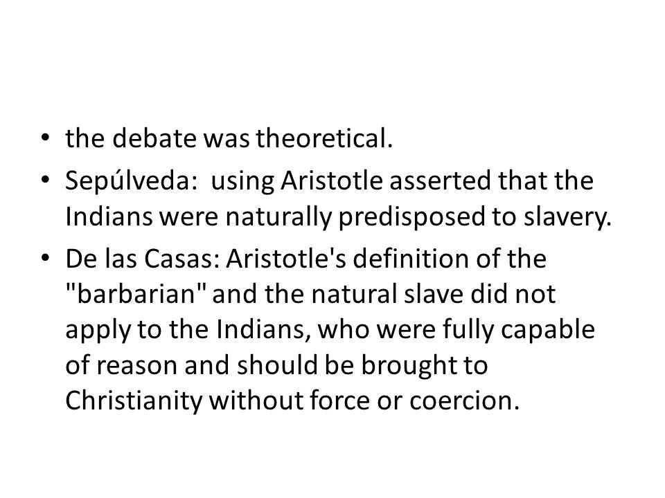 the debate was theoretical. Sepúlveda: using Aristotle asserted that the Indians were naturally predisposed to slavery. De las Casas: Aristotle's defi