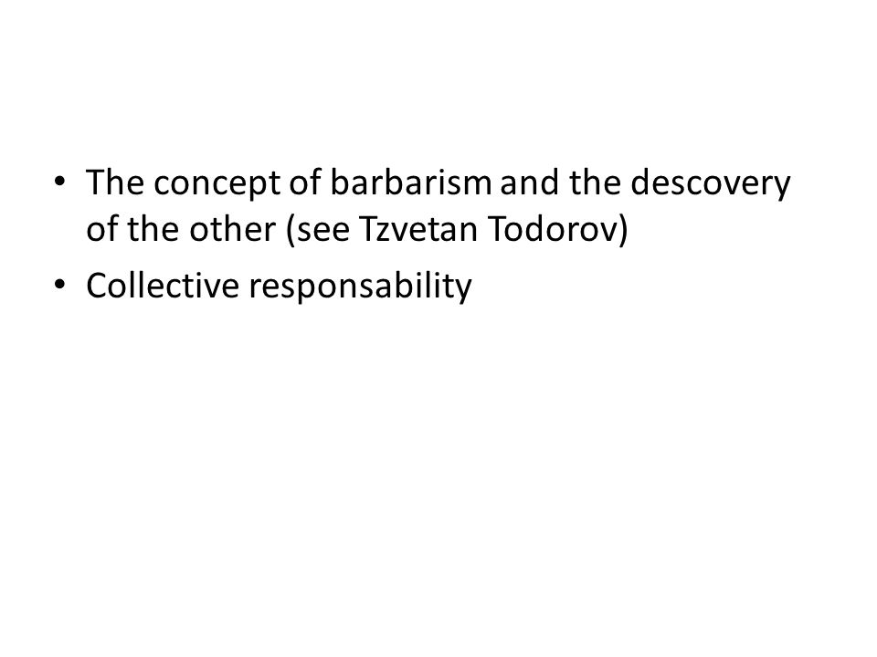 The concept of barbarism and the descovery of the other (see Tzvetan Todorov) Collective responsability