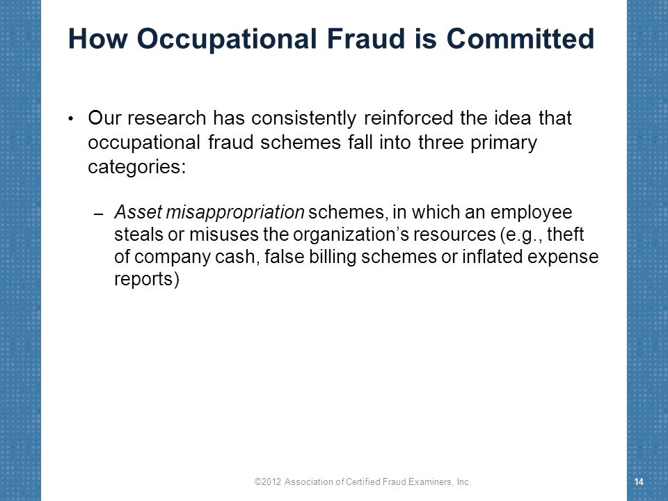 How Occupational Fraud is Committed Our research has consistently reinforced the idea that occupational fraud schemes fall into three primary categori