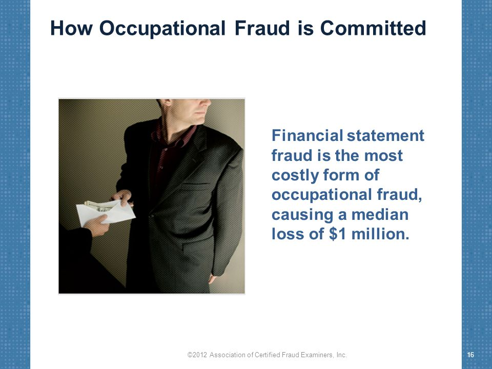 ©2012 Association of Certified Fraud Examiners, Inc.16 Financial statement fraud is the most costly form of occupational fraud, causing a median loss of $1 million.