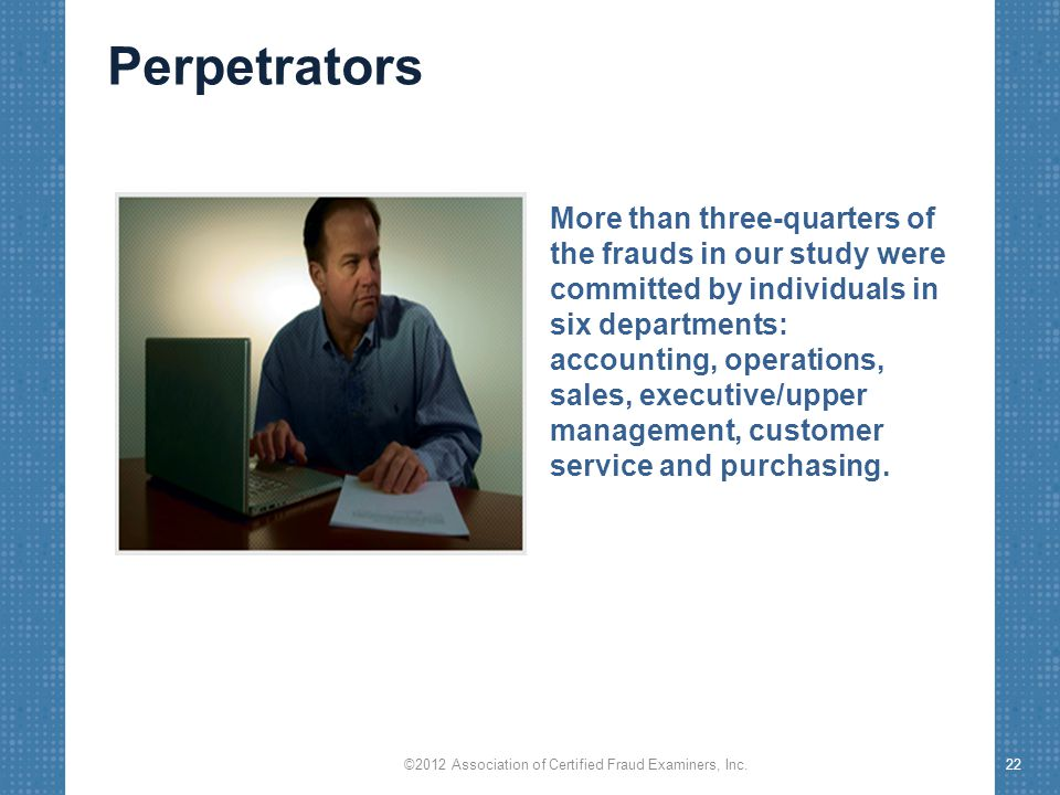 Perpetrators More than three-quarters of the frauds in our study were committed by individuals in six departments: accounting, operations, sales, exec