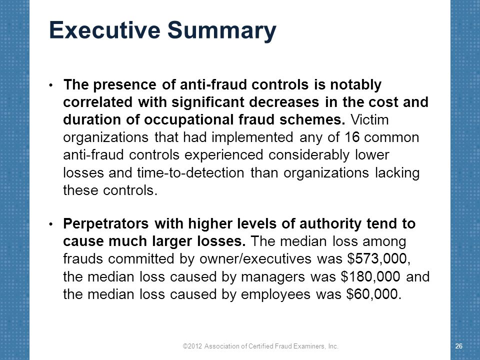 Executive Summary The presence of anti-fraud controls is notably correlated with significant decreases in the cost and duration of occupational fraud