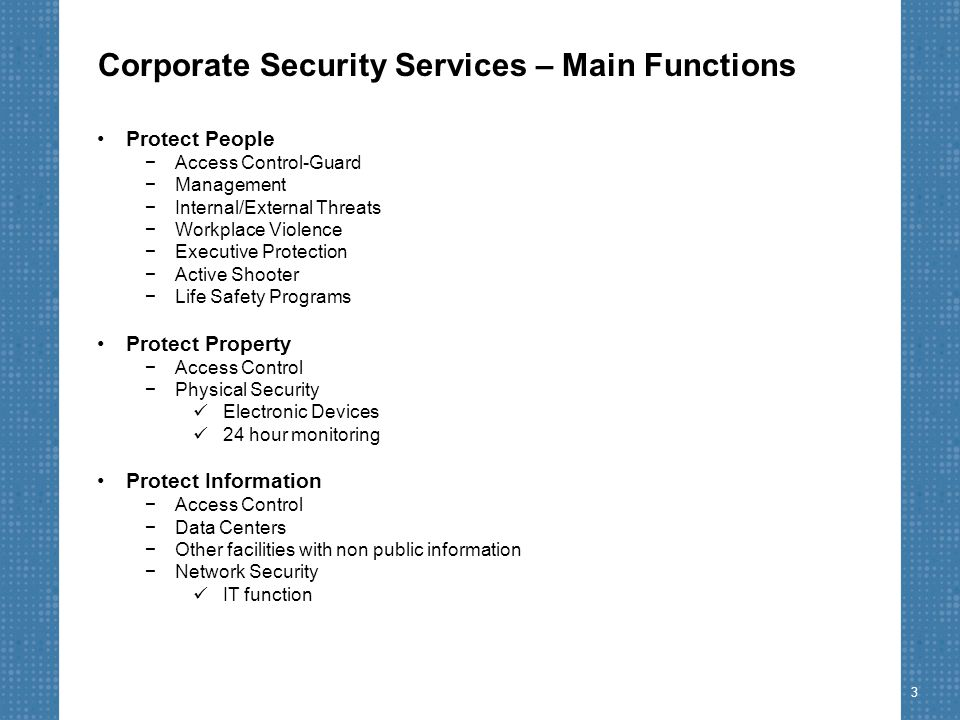 Corporate Security Services – Main Functions Protect People −Access Control-Guard −Management −Internal/External Threats −Workplace Violence −Executive Protection −Active Shooter −Life Safety Programs Protect Property −Access Control −Physical Security Electronic Devices 24 hour monitoring Protect Information −Access Control −Data Centers −Other facilities with non public information −Network Security IT function 3