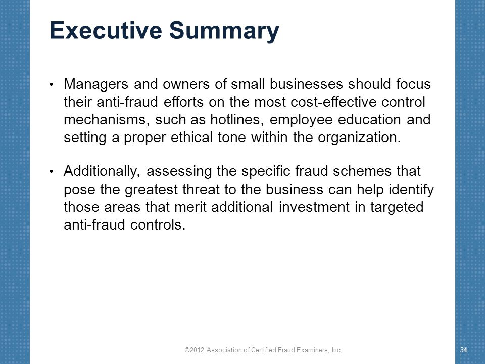 Executive Summary Managers and owners of small businesses should focus their anti-fraud efforts on the most cost-effective control mechanisms, such as hotlines, employee education and setting a proper ethical tone within the organization.