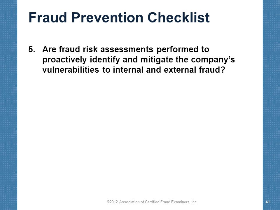 Fraud Prevention Checklist 5.Are fraud risk assessments performed to proactively identify and mitigate the company's vulnerabilities to internal and e