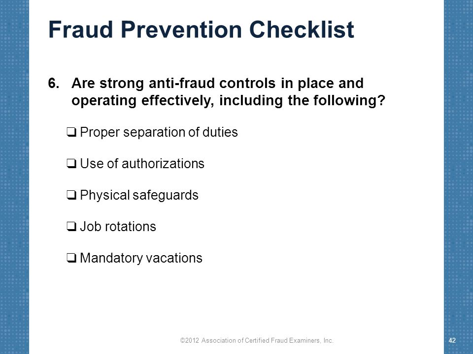 Fraud Prevention Checklist 6.Are strong anti-fraud controls in place and operating effectively, including the following.
