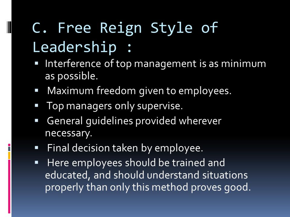 C. Free Reign Style of Leadership :  Interference of top management is as minimum as possible.