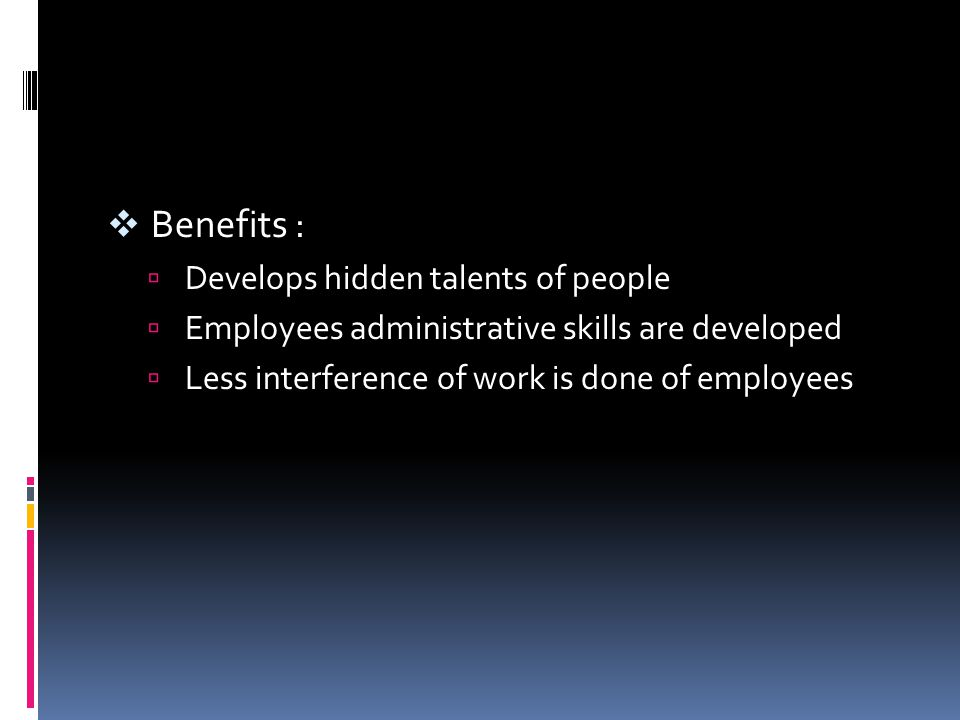 Benefits :  Develops hidden talents of people  Employees administrative skills are developed  Less interference of work is done of employees