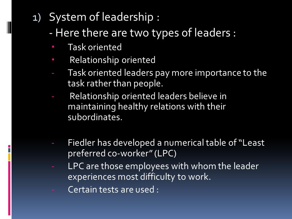 1) System of leadership : - Here there are two types of leaders :  Task oriented  Relationship oriented -Task oriented leaders pay more importance to the task rather than people.