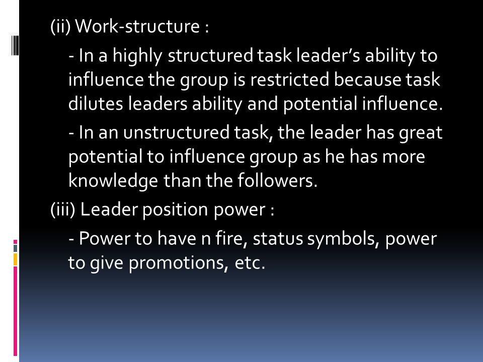 (ii) Work-structure : - In a highly structured task leader's ability to influence the group is restricted because task dilutes leaders ability and potential influence.
