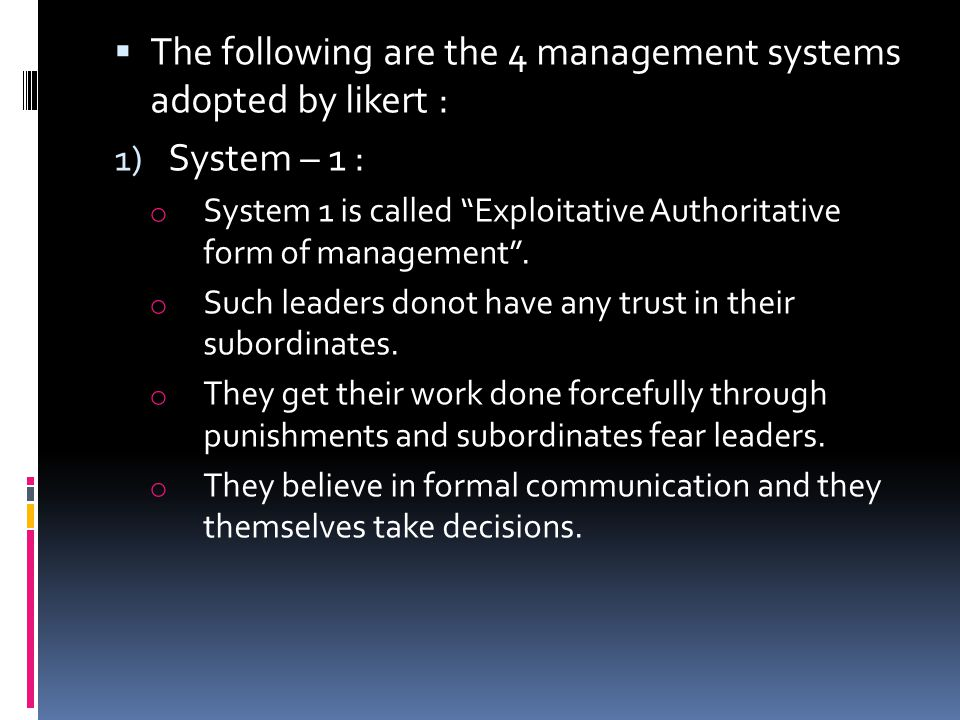  The following are the 4 management systems adopted by likert : 1) System – 1 : o System 1 is called Exploitative Authoritative form of management .